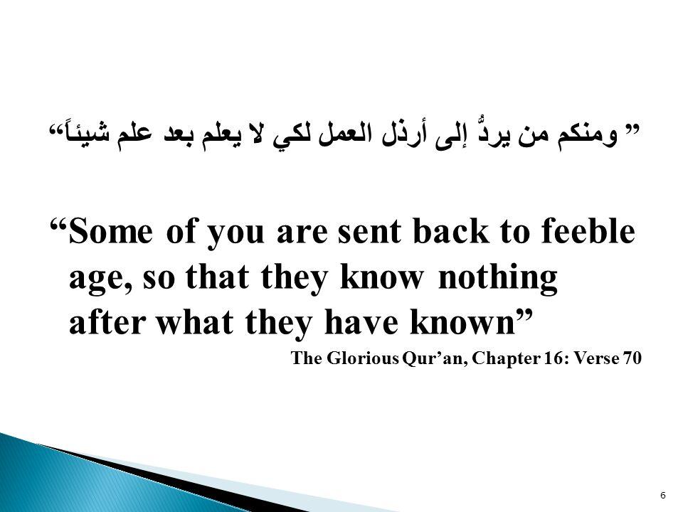 ومنكم من يردُّ إلى أرذل العمل لكي لا يعلم بعد علم شيئاً Some of you are sent back to feeble age, so that they know nothing after what they have known The Glorious Qur'an, Chapter 16: Verse 70 6
