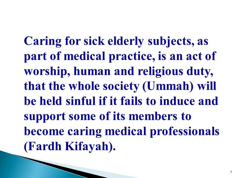 Caring for sick elderly subjects, as part of medical practice, is an act of worship, human and religious duty, that the whole society (Ummah) will be held sinful if it fails to induce and support some of its members to become caring medical professionals (Fardh Kifayah).