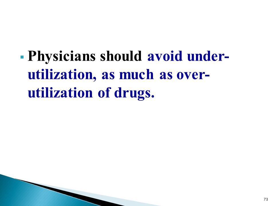  Physicians should avoid under- utilization, as much as over- utilization of drugs. 73
