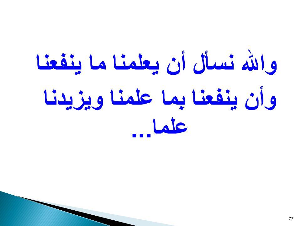 والله نسأل أن يعلمنا ما ينفعنا وأن ينفعنا بما علمنا ويزيدنا علما... 77