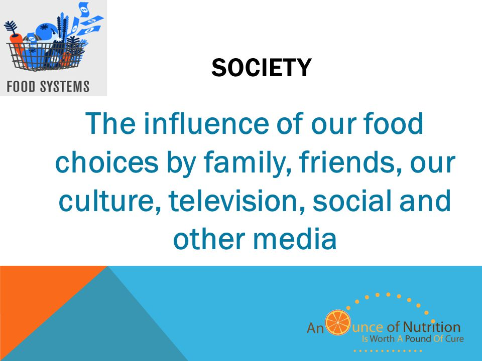 SOCIETY The influence of our food choices by family, friends, our culture, television, social and other media