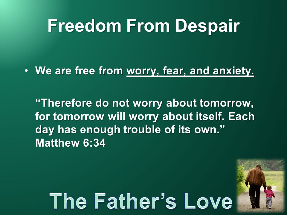 "Freedom From Despair We are free from worry, fear, and anxiety.We are free from worry, fear, and anxiety. ""Therefore do not worry about tomorrow, for"
