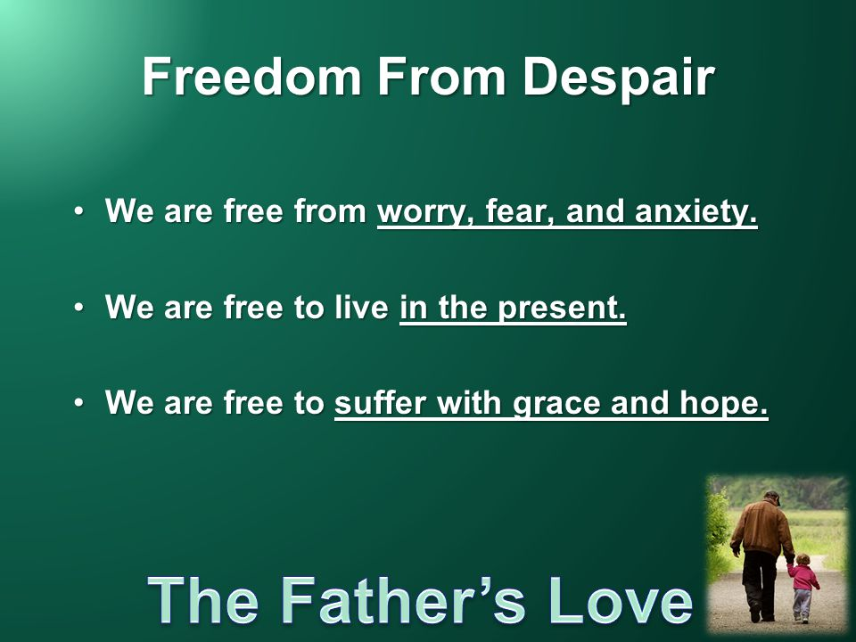 Freedom From Despair We are free from worry, fear, and anxiety.We are free from worry, fear, and anxiety. We are free to live in the present.We are fr