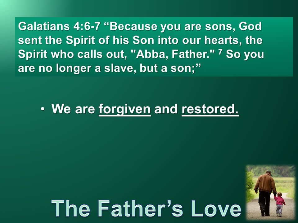 "We are forgiven and restored.We are forgiven and restored. Galatians 4:6-7 ""Because you are sons, God sent the Spirit of his Son into our hearts, the"