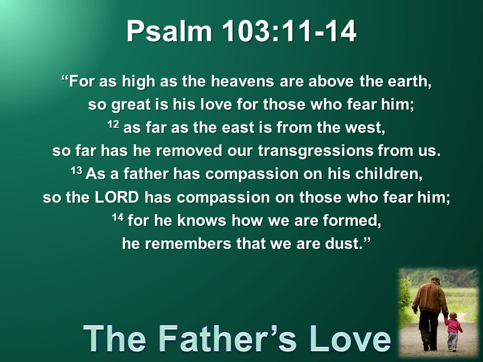 "Psalm 103:11-14 ""For as high as the heavens are above the earth, so great is his love for those who fear him; so great is his love for those who fear"