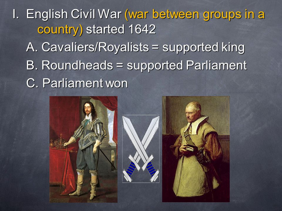 I. English Civil War (war between groups in a country) started 1642 A. Cavaliers/Royalists = supported king A. Cavaliers/Royalists = supported king B.