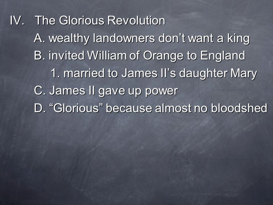 IV. The Glorious Revolution A. wealthy landowners don't want a king B.