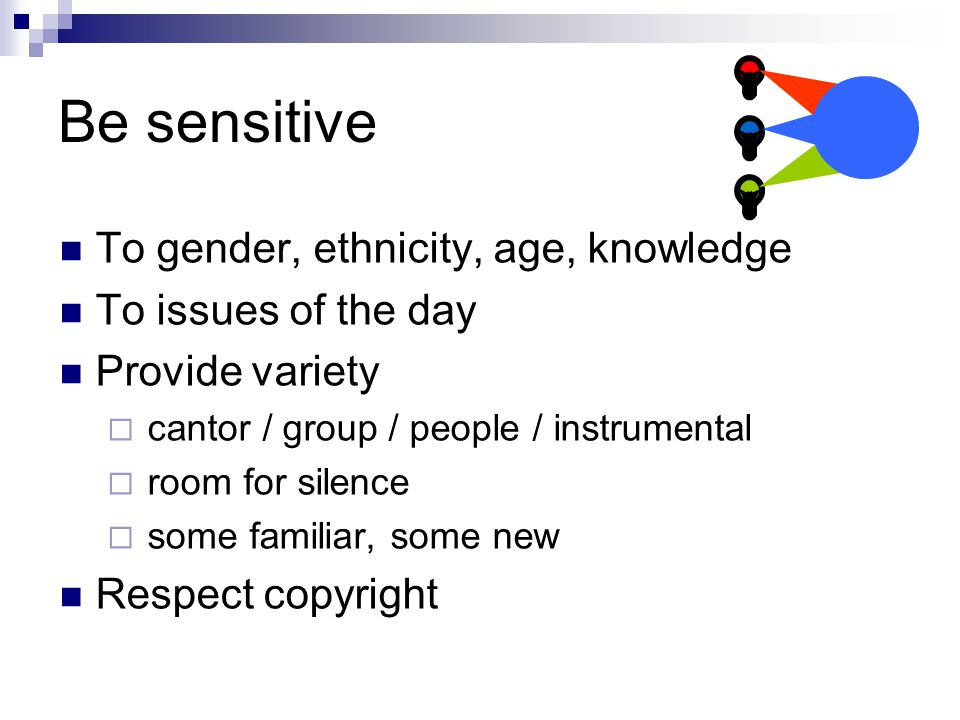 Be sensitive To gender, ethnicity, age, knowledge To issues of the day Provide variety  cantor / group / people / instrumental  room for silence  some familiar, some new Respect copyright