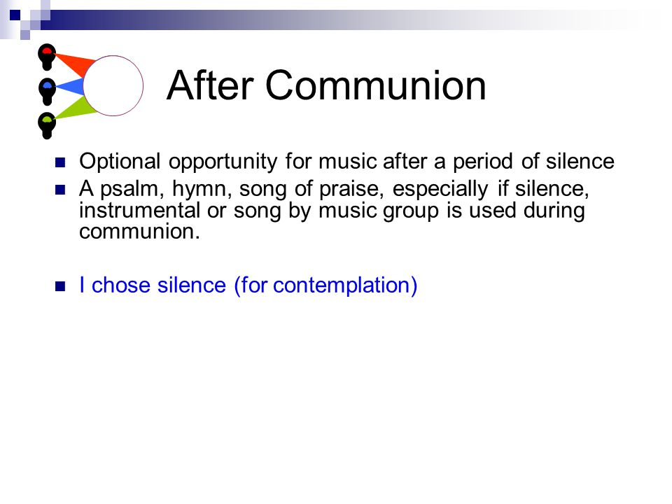 After Communion Optional opportunity for music after a period of silence A psalm, hymn, song of praise, especially if silence, instrumental or song by music group is used during communion.