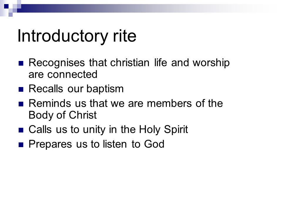 Introductory rite Recognises that christian life and worship are connected Recalls our baptism Reminds us that we are members of the Body of Christ Calls us to unity in the Holy Spirit Prepares us to listen to God