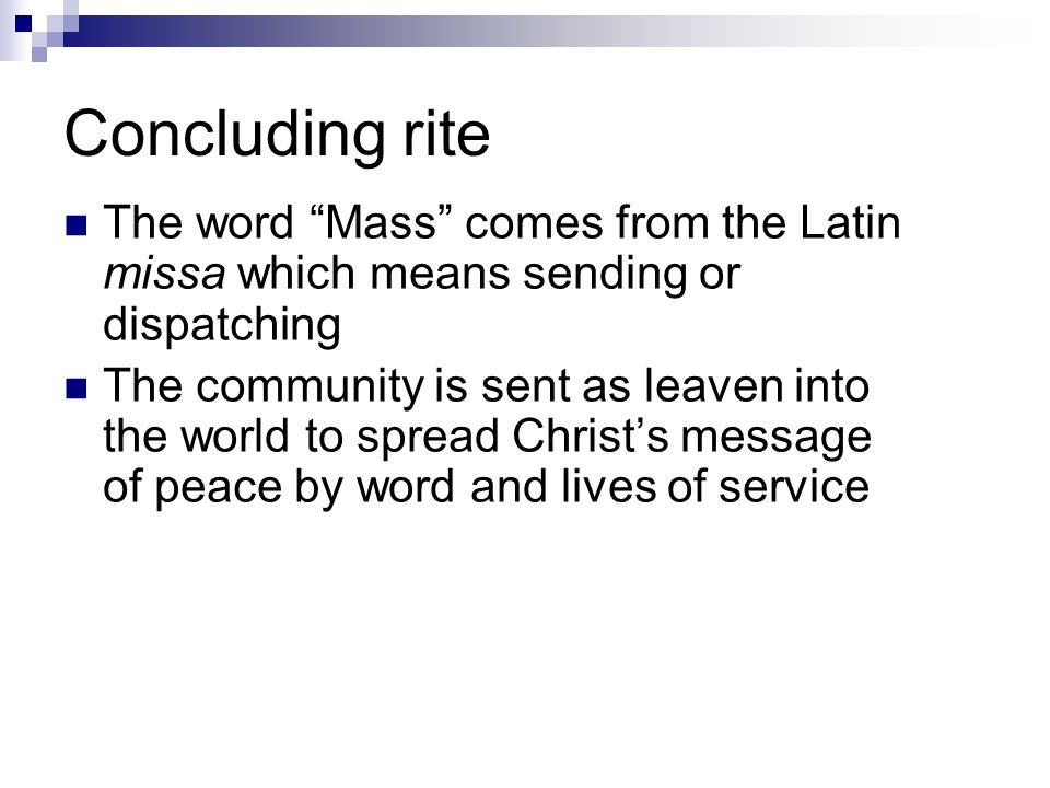 Concluding rite The word Mass comes from the Latin missa which means sending or dispatching The community is sent as leaven into the world to spread Christ's message of peace by word and lives of service