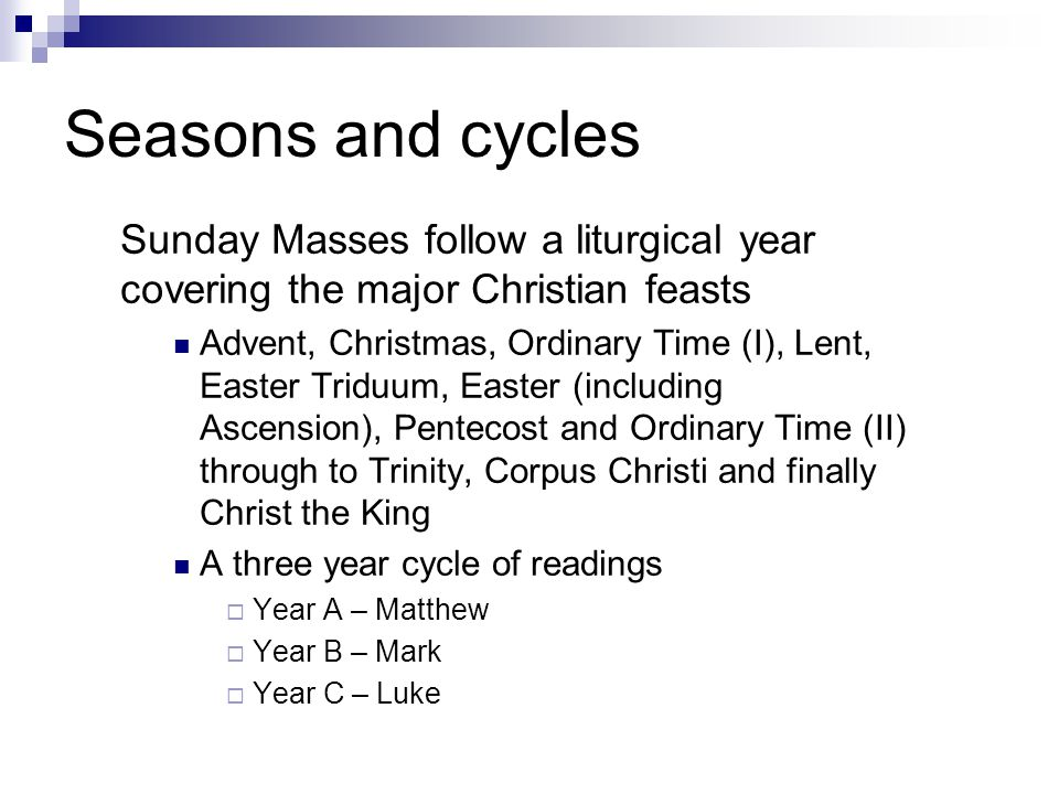 Seasons and cycles Sunday Masses follow a liturgical year covering the major Christian feasts Advent, Christmas, Ordinary Time (I), Lent, Easter Triduum, Easter (including Ascension), Pentecost and Ordinary Time (II) through to Trinity, Corpus Christi and finally Christ the King A three year cycle of readings  Year A – Matthew  Year B – Mark  Year C – Luke