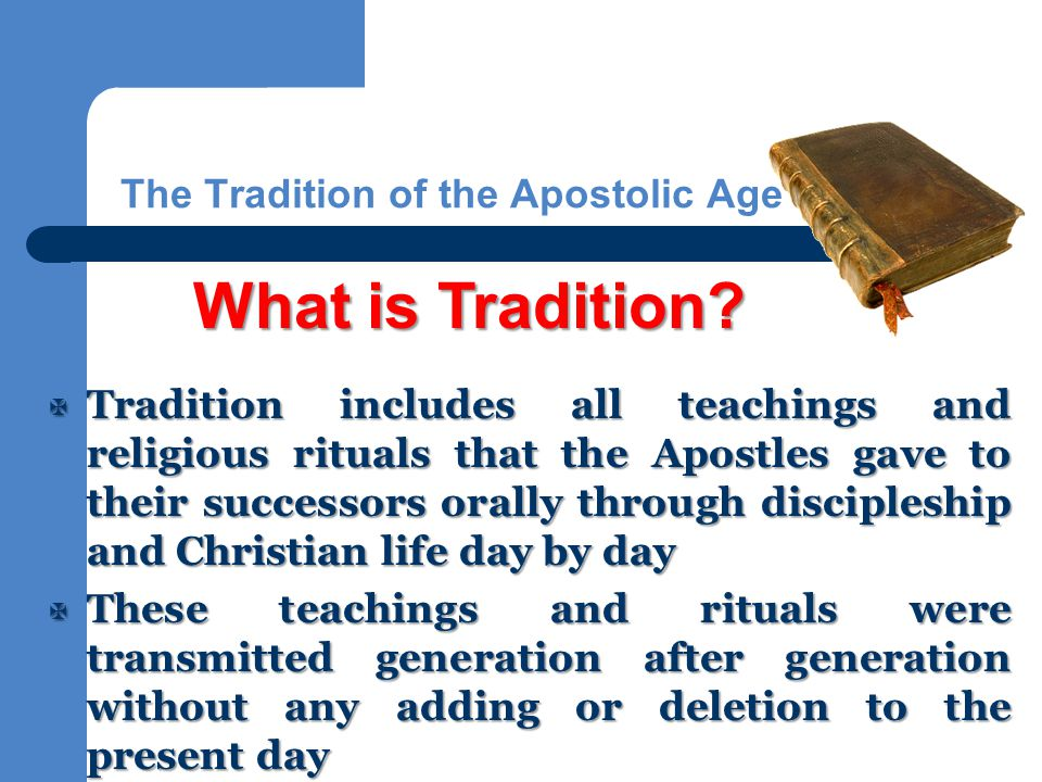 The Tradition of the Apostolic Age  Tradition includes all teachings and religious rituals that the Apostles gave to their successors orally through discipleship and Christian life day by day  These teachings and rituals were transmitted generation after generation without any adding or deletion to the present day What is Tradition