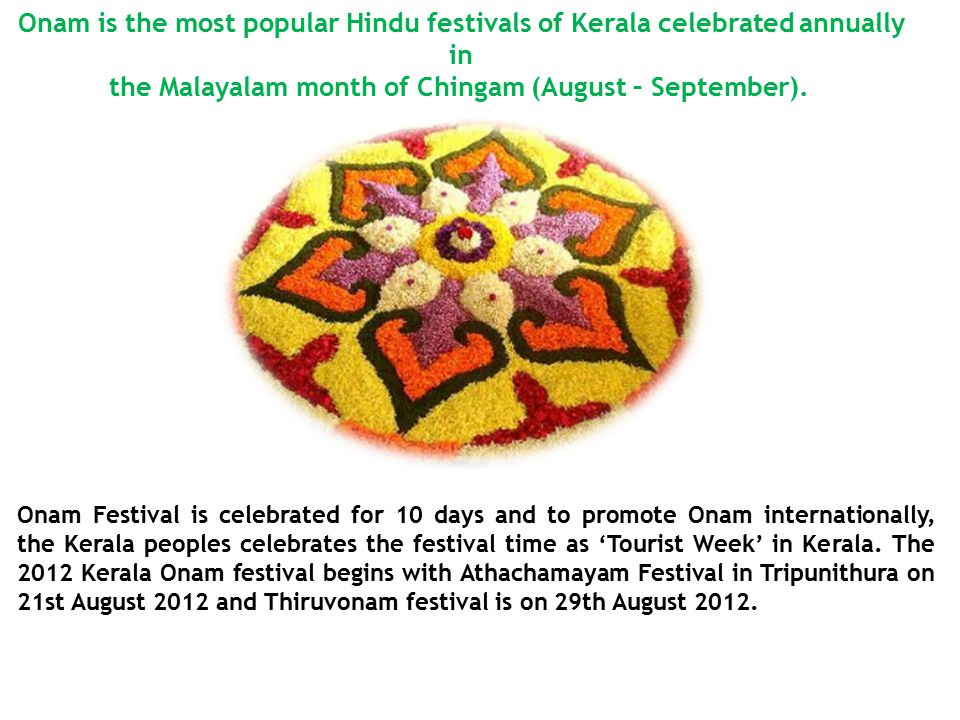 Onam is the most popular Hindu festivals of Kerala celebrated annually in the Malayalam month of Chingam (August – September).