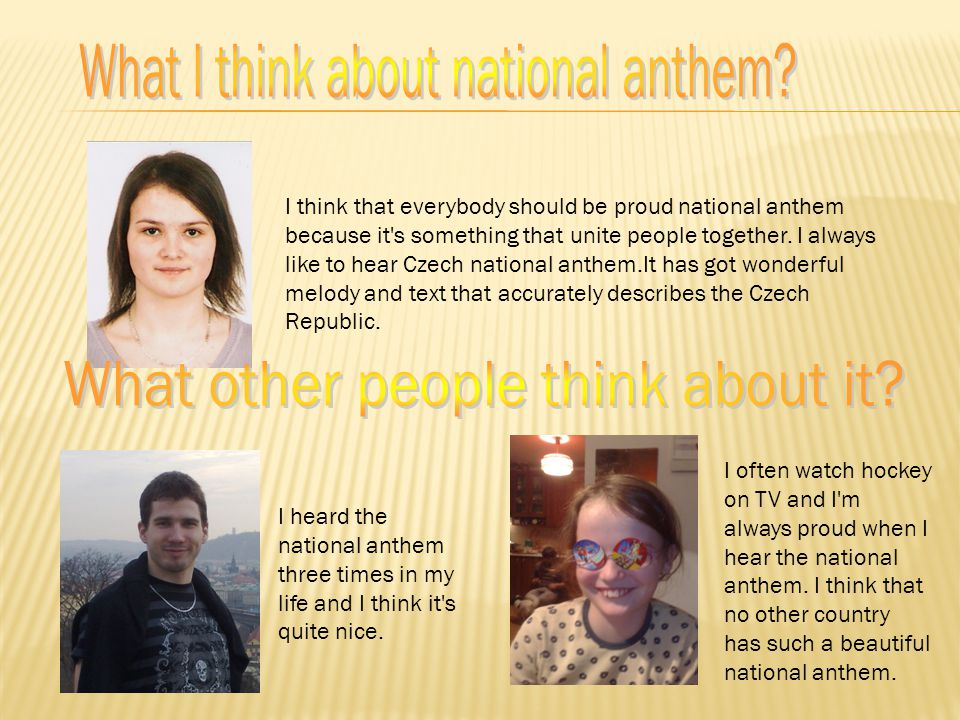 I think that everybody should be proud national anthem because it's something that unite people together. I always like to hear Czech national anthem.