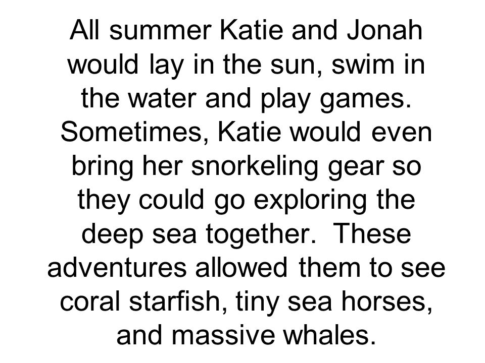 All summer Katie and Jonah would lay in the sun, swim in the water and play games.