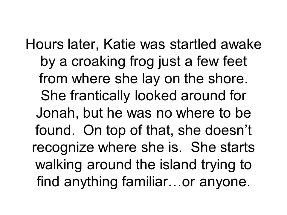 Hours later, Katie was startled awake by a croaking frog just a few feet from where she lay on the shore.