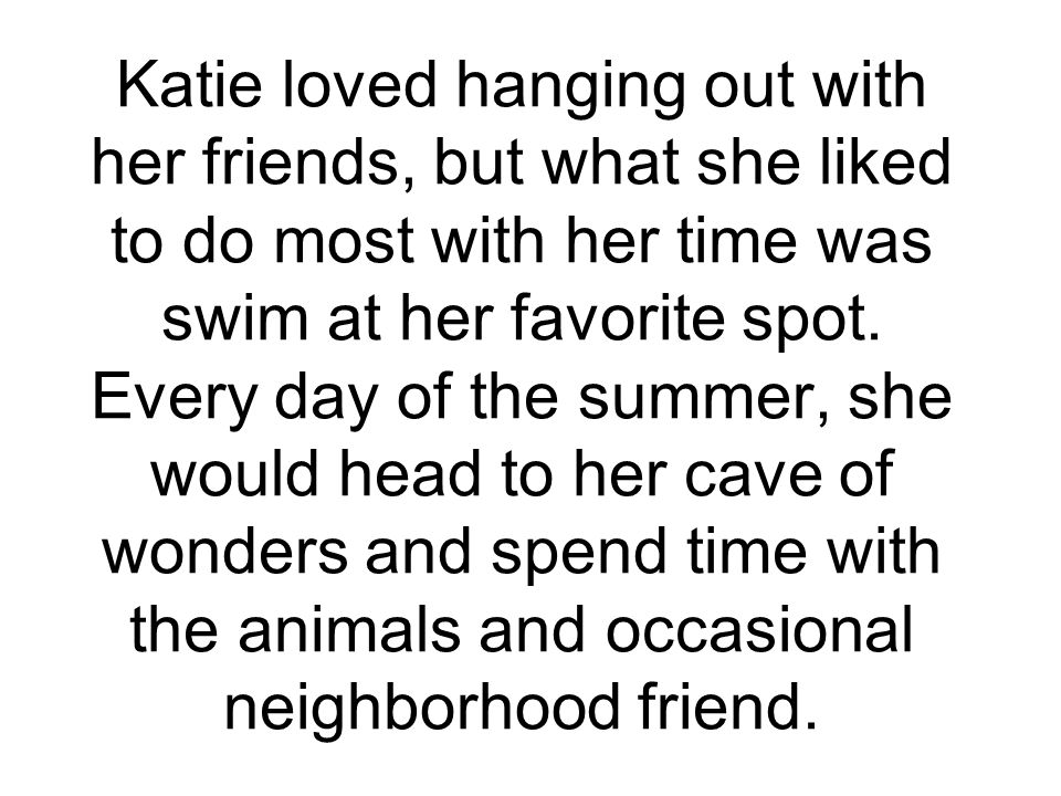 Katie loved hanging out with her friends, but what she liked to do most with her time was swim at her favorite spot.