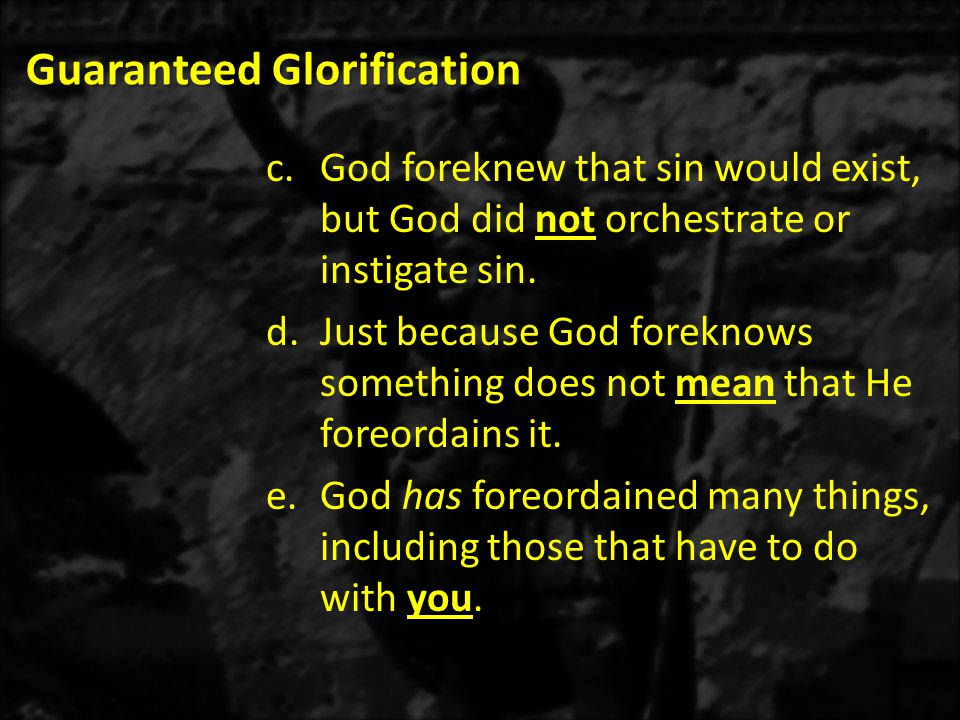 Guaranteed Glorification c.God foreknew that sin would exist, but God did not orchestrate or instigate sin.