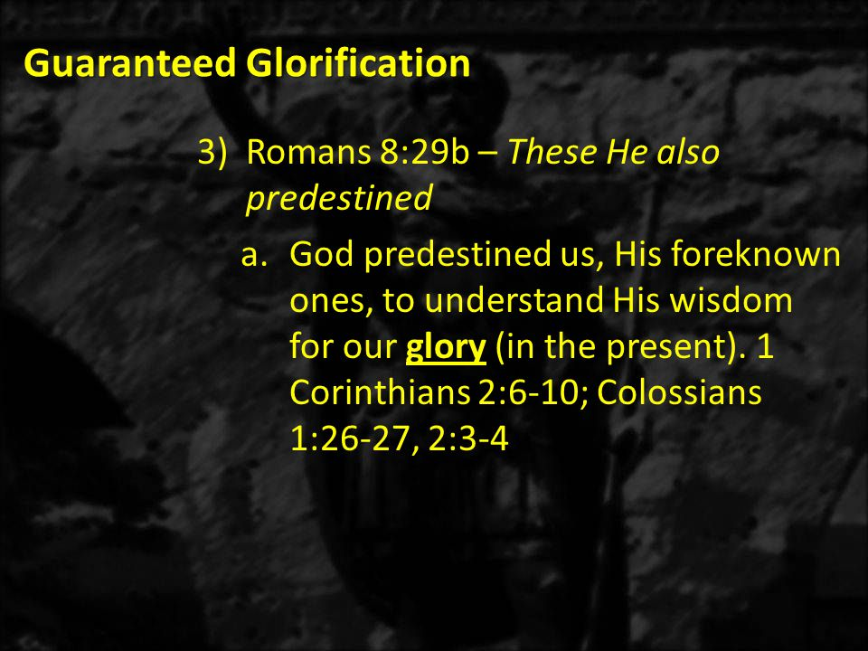 Guaranteed Glorification 3)Romans 8:29b – These He also predestined a.God predestined us, His foreknown ones, to understand His wisdom for our glory (in the present).