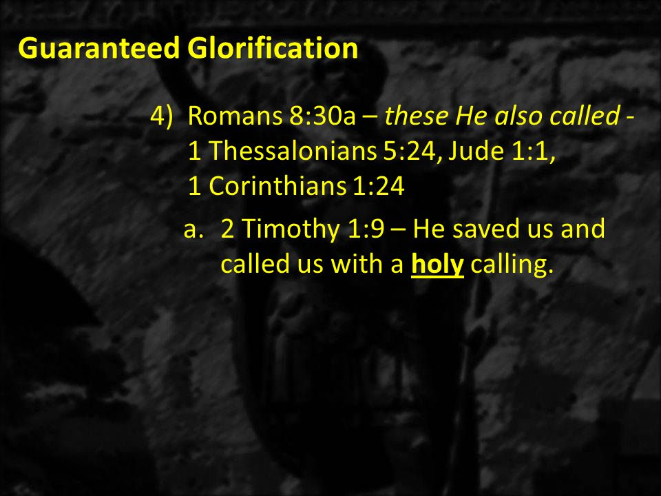 Guaranteed Glorification 4)Romans 8:30a – these He also called - 1 Thessalonians 5:24, Jude 1:1, 1 Corinthians 1:24 a.2 Timothy 1:9 – He saved us and called us with a holy calling.