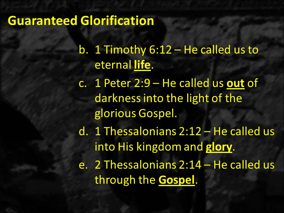 Guaranteed Glorification b.1 Timothy 6:12 – He called us to eternal life. c.1 Peter 2:9 – He called us out of darkness into the light of the glorious