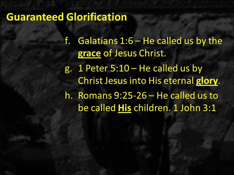 Guaranteed Glorification f.Galatians 1:6 – He called us by the grace of Jesus Christ.