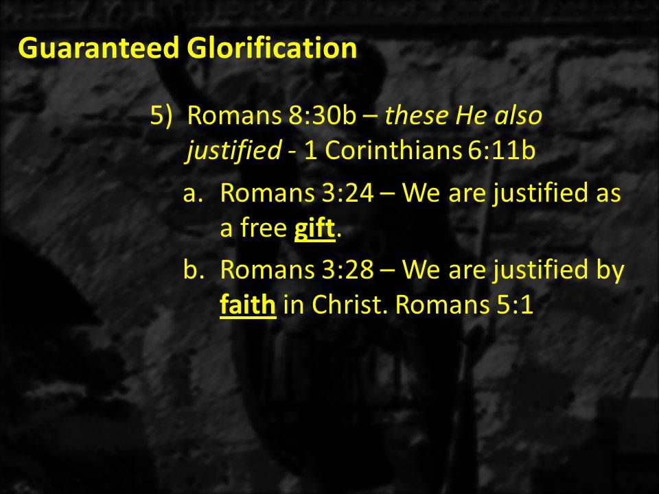 Guaranteed Glorification 5)Romans 8:30b – these He also justified - 1 Corinthians 6:11b a.Romans 3:24 – We are justified as a free gift. b.Romans 3:28