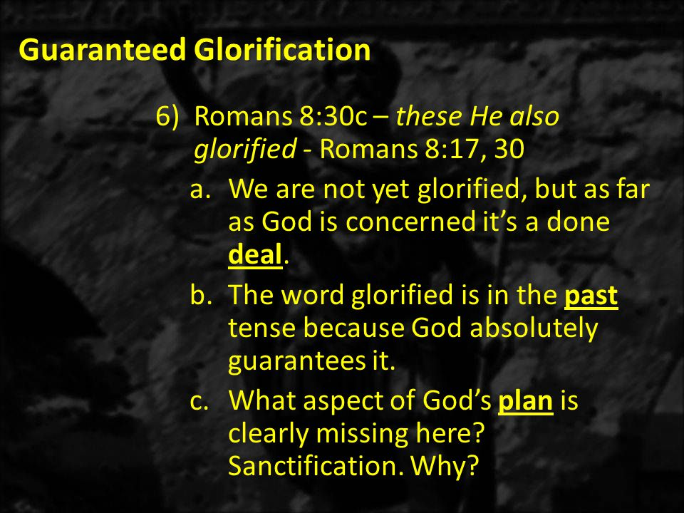 Guaranteed Glorification 6)Romans 8:30c – these He also glorified - Romans 8:17, 30 a.We are not yet glorified, but as far as God is concerned it's a