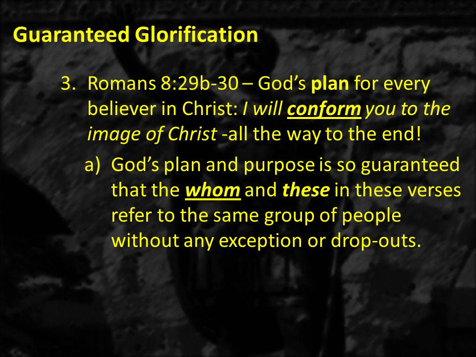 Guaranteed Glorification 3.Romans 8:29b-30 – God's plan for every believer in Christ: I will conform you to the image of Christ -all the way to the en