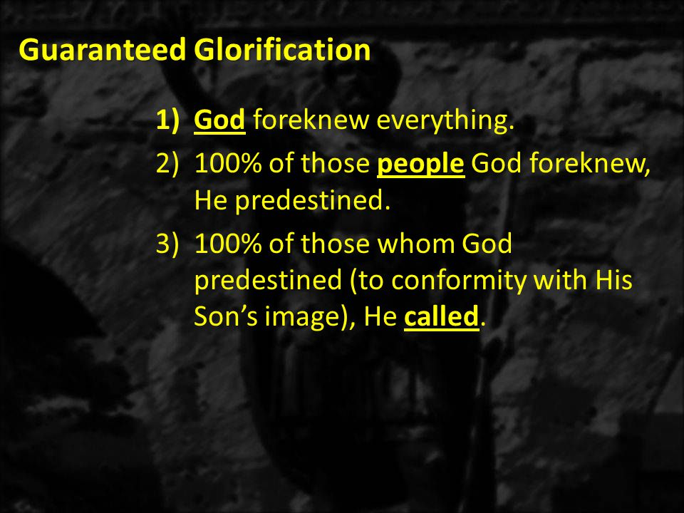 Guaranteed Glorification 1)God foreknew everything. 2)100% of those people God foreknew, He predestined. 3)100% of those whom God predestined (to conf