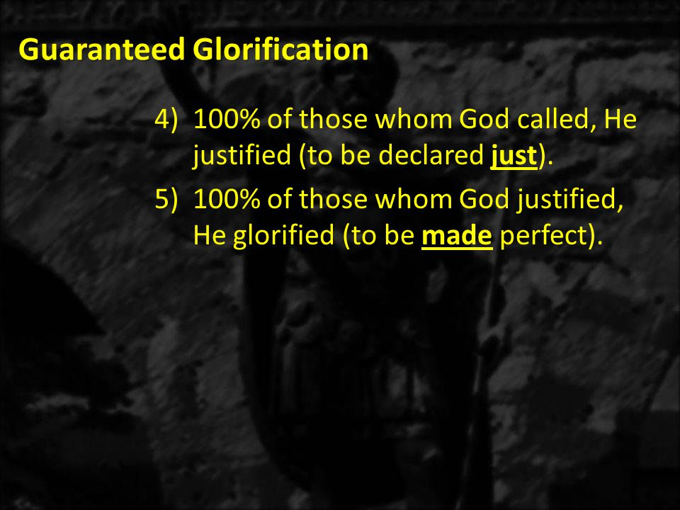 Guaranteed Glorification 4)100% of those whom God called, He justified (to be declared just). 5)100% of those whom God justified, He glorified (to be