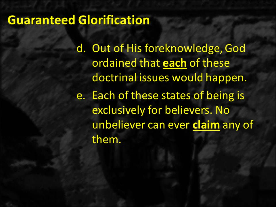 Guaranteed Glorification d.Out of His foreknowledge, God ordained that each of these doctrinal issues would happen. e.Each of these states of being is