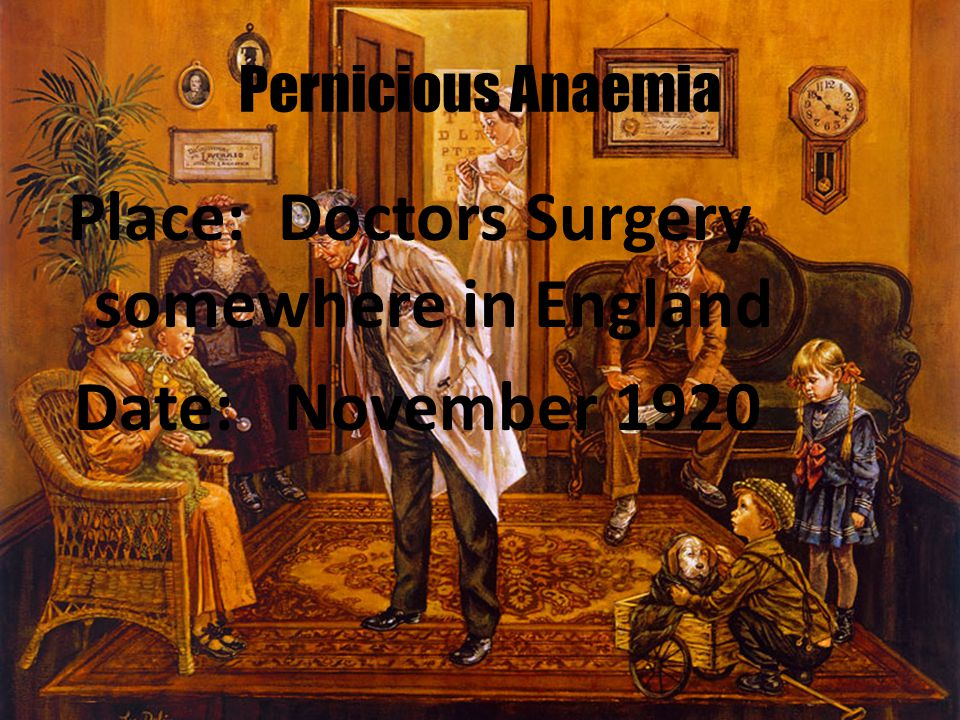 Pernicious Anaemia Place: Doctors Surgery somewhere in England Date: November 1920