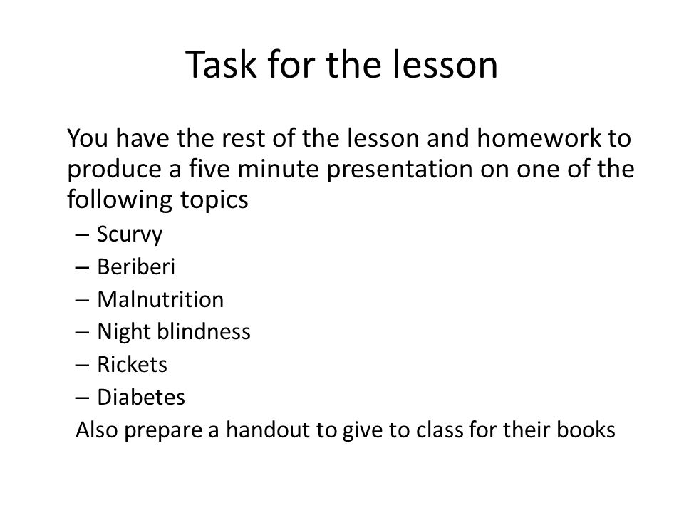 Task for the lesson You have the rest of the lesson and homework to produce a five minute presentation on one of the following topics – Scurvy – Beriberi – Malnutrition – Night blindness – Rickets – Diabetes Also prepare a handout to give to class for their books