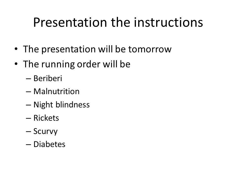Presentation the instructions The presentation will be tomorrow The running order will be – Beriberi – Malnutrition – Night blindness – Rickets – Scurvy – Diabetes