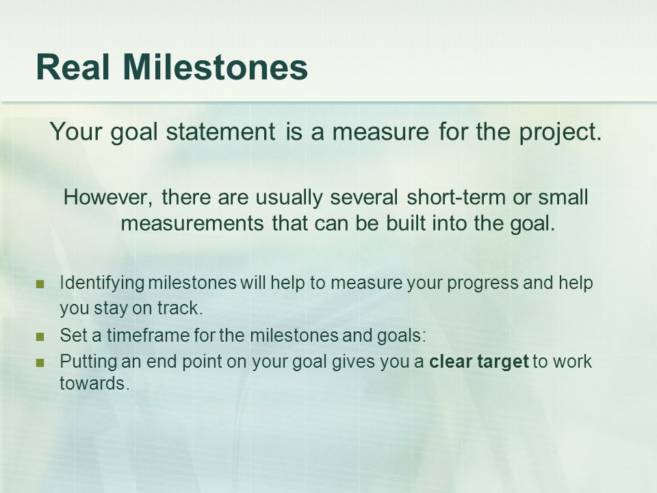 Real Milestones Your goal statement is a measure for the project.