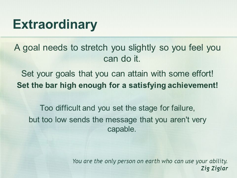 Extraordinary A goal needs to stretch you slightly so you feel you can do it.