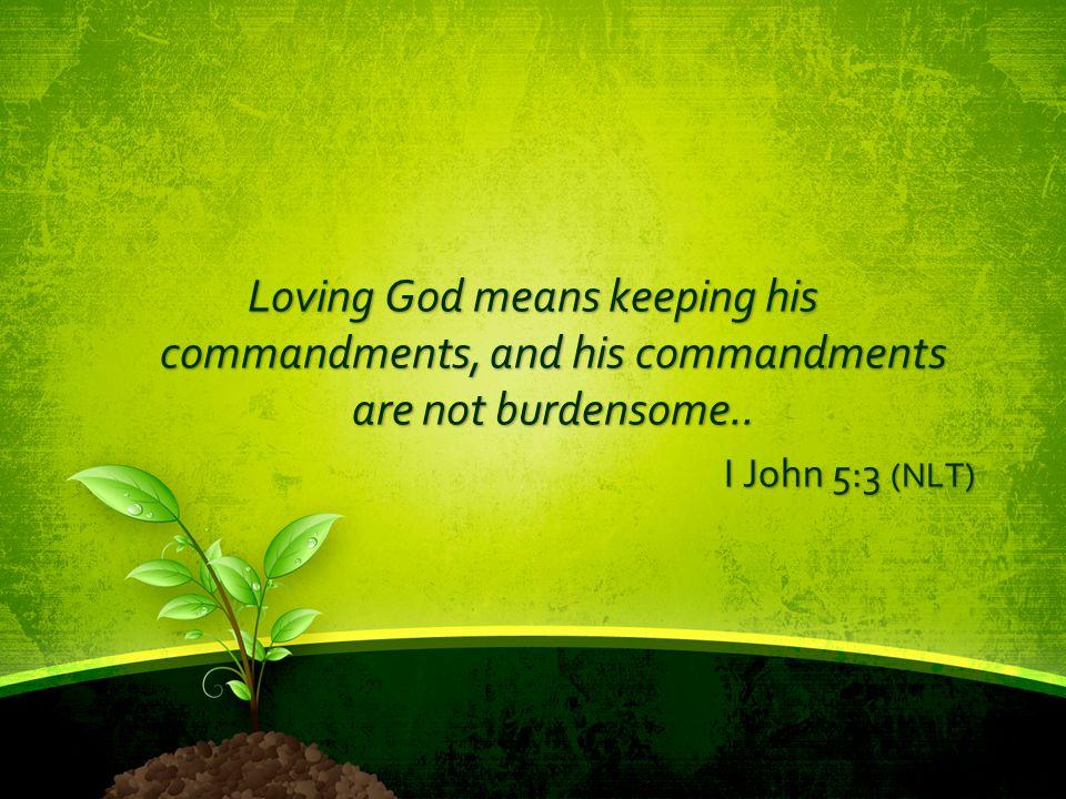 Loving God means keeping his commandments, and his commandments are not burdensome.. I John 5:3 (NLT)