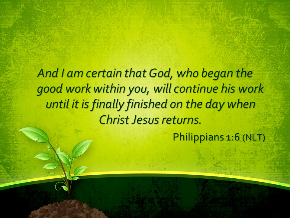 And I am certain that God, who began the good work within you, will continue his work until it is finally finished on the day when Christ Jesus return