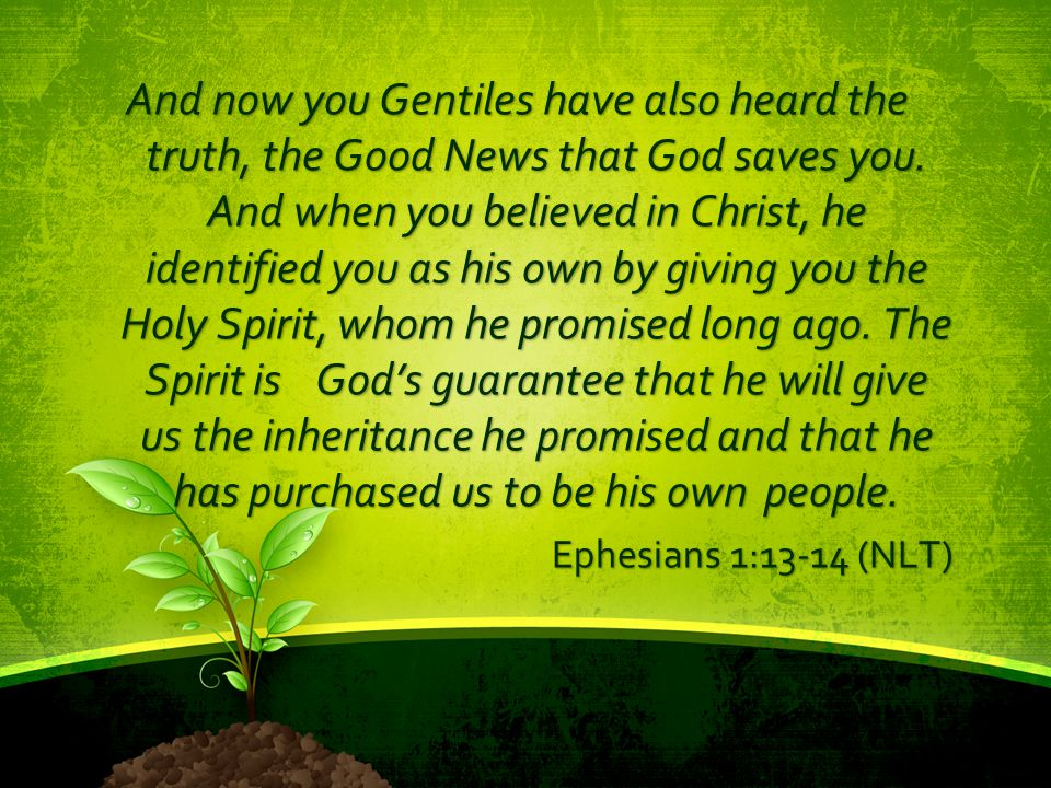 And now you Gentiles have also heard the truth, the Good News that God saves you. And when you believed in Christ, he identified you as his own by giv
