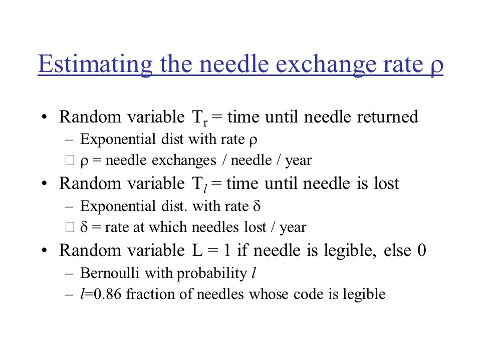 Estimating the needle exchange rate  Random variable T r = time until needle returned –Exponential dist with rate  –  = needle exchanges / needle / year Random variable T l = time until needle is lost –Exponential dist.
