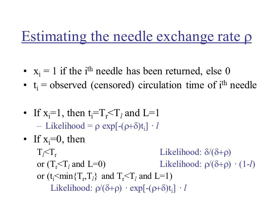 Estimating the needle exchange rate  x i = 1 if the i th needle has been returned, else 0 t i = observed (censored) circulation time of i th needle If x i =1, then t i =T r <T l and L=1 –Likelihood =  exp[-(  )t i ] · l If x i =0, then T l <T r Likelihood:  /(  ) or (T r <T l and L=0)Likelihood:  /(  ) · (1-l) or (t i <min{T r,T l } and T r <T l and L=1) Likelihood:  /(  ) · exp[-(  )t i ] · l