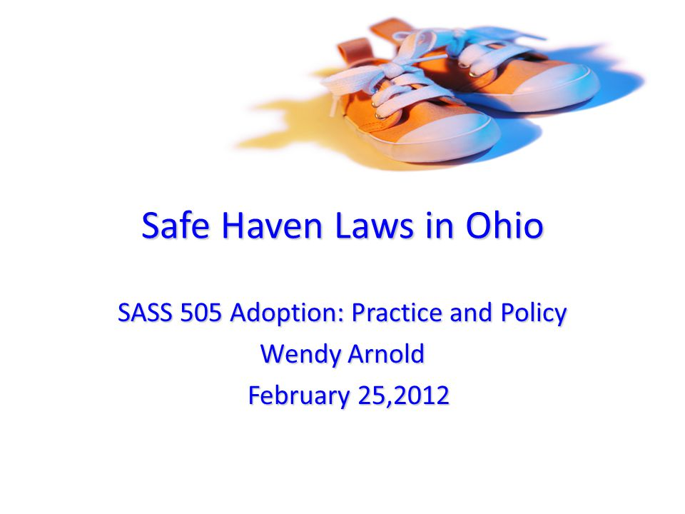 Safe Haven Laws in Ohio SASS 505 Adoption: Practice and Policy Wendy Arnold February 25,2012 February 25,2012