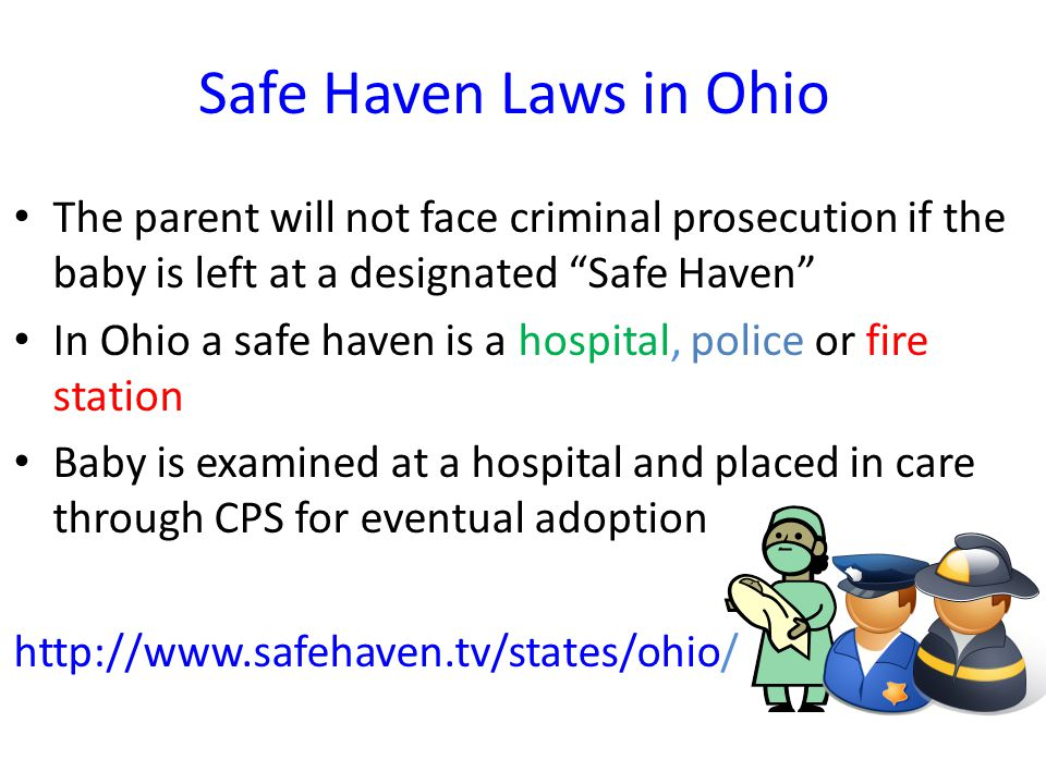 "Safe Haven Laws in Ohio The parent will not face criminal prosecution if the baby is left at a designated ""Safe Haven"" In Ohio a safe haven is a hospi"