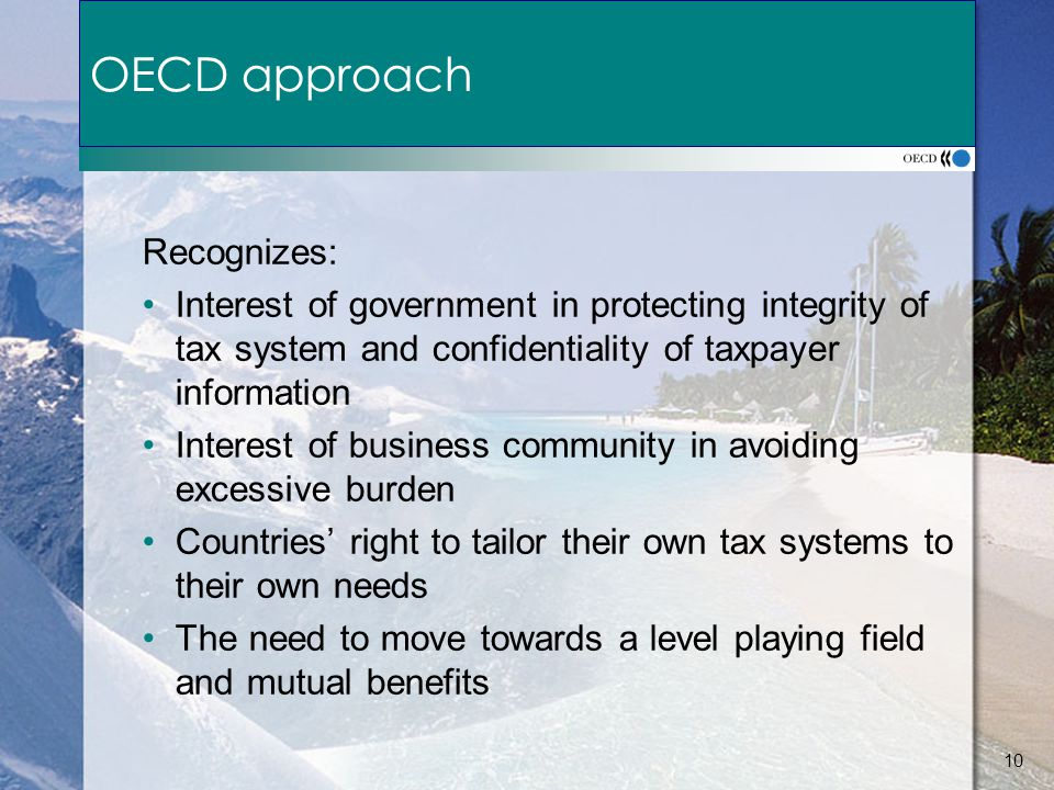 10 OECD approach Recognizes: Interest of government in protecting integrity of tax system and confidentiality of taxpayer information Interest of business community in avoiding excessive burden Countries' right to tailor their own tax systems to their own needs The need to move towards a level playing field and mutual benefits