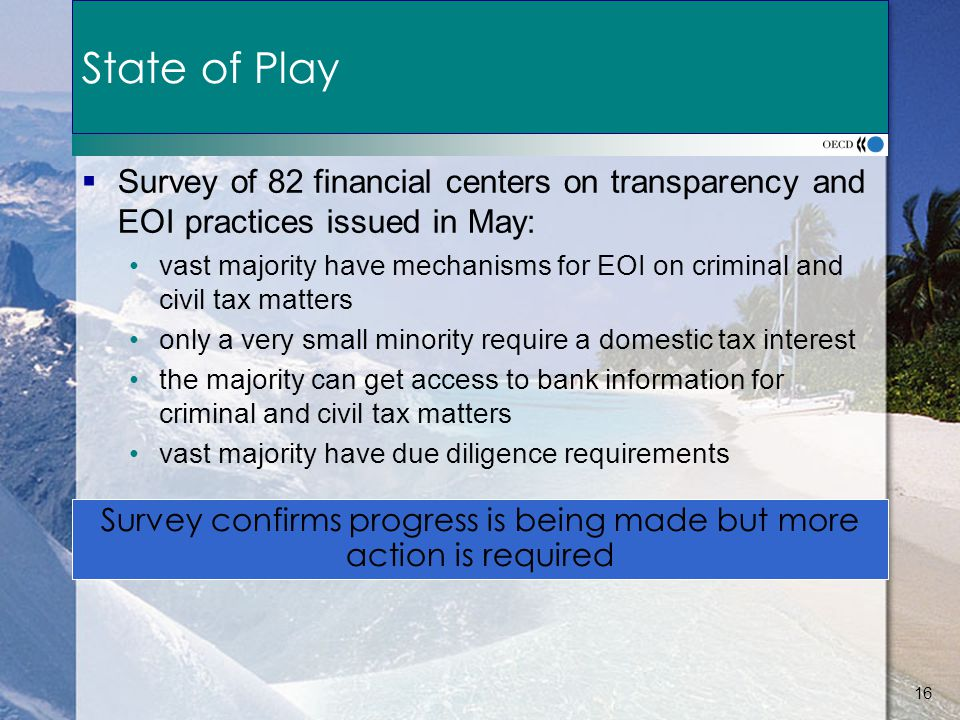 16 State of Play  Survey of 82 financial centers on transparency and EOI practices issued in May: vast majority have mechanisms for EOI on criminal and civil tax matters only a very small minority require a domestic tax interest the majority can get access to bank information for criminal and civil tax matters vast majority have due diligence requirements Survey confirms progress is being made but more action is required