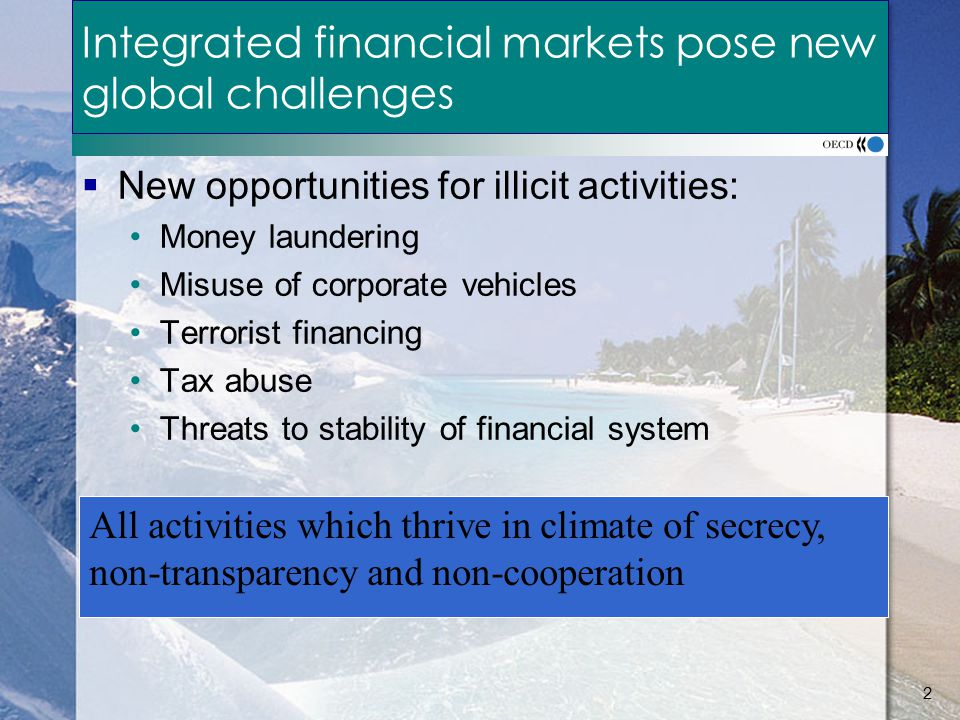 2 Integrated financial markets pose new global challenges  New opportunities for illicit activities: Money laundering Misuse of corporate vehicles Terrorist financing Tax abuse Threats to stability of financial system All activities which thrive in climate of secrecy, non-transparency and non-cooperation