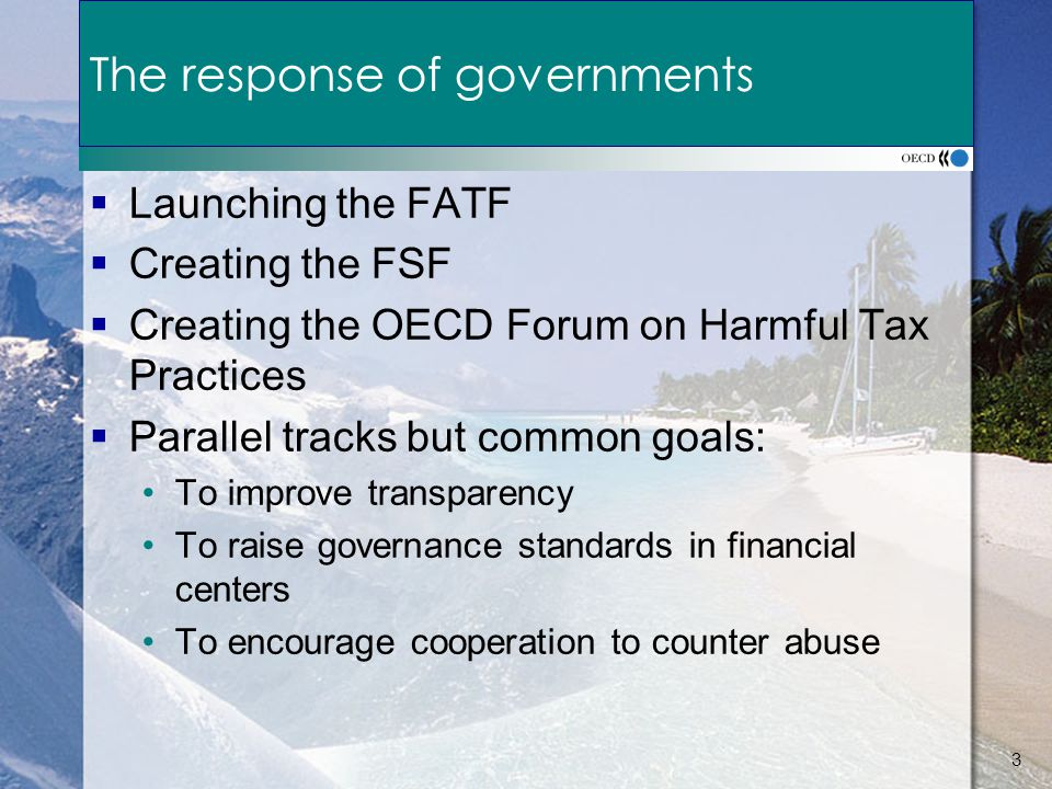 3 The response of governments  Launching the FATF  Creating the FSF  Creating the OECD Forum on Harmful Tax Practices  Parallel tracks but common goals: To improve transparency To raise governance standards in financial centers To encourage cooperation to counter abuse