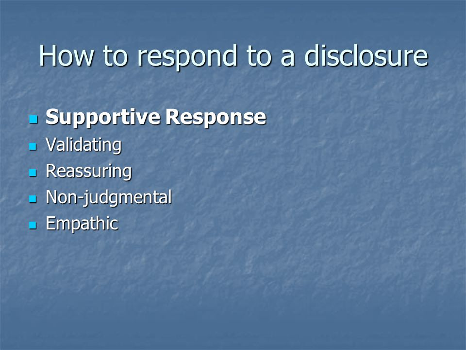 How to respond to a disclosure Supportive Response Supportive Response Validating Validating Reassuring Reassuring Non-judgmental Non-judgmental Empathic Empathic